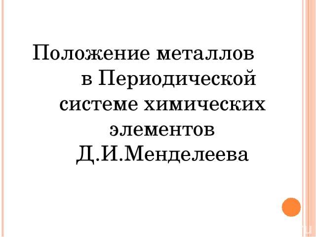 Положение металлов в Периодической системе химических элементов Д.И.Менделеева