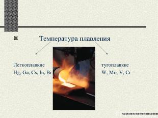 Температура плавления Легкоплавкие тугоплавкие Hg, Ga, Cs, In, Bi W, Mo, V, Cr