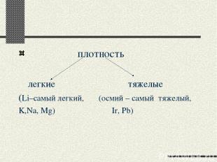 плотность легкие тяжелые (Li–самый легкий, (осмий – самый тяжелый, K,Na, Mg) Ir,