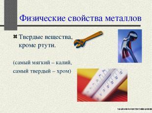 Физические свойства металлов Твердые вещества, кроме ртути. (самый мягкий – кали