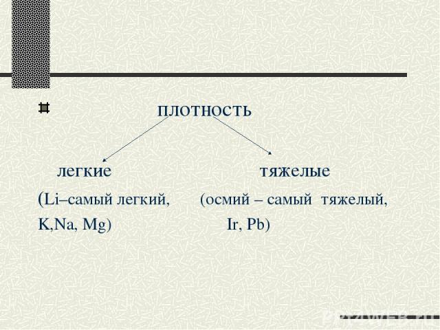 плотность легкие тяжелые (Li–самый легкий, (осмий – самый тяжелый, K,Na, Mg) Ir, Pb)