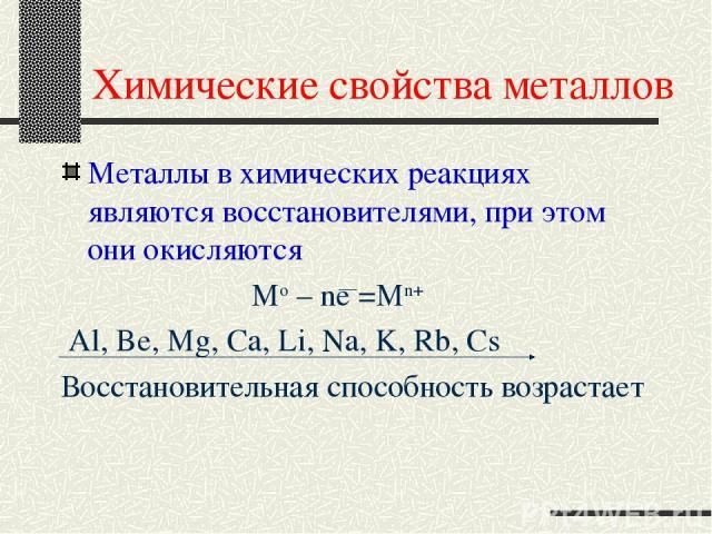 Химические свойства металлов Металлы в химических реакциях являются восстановителями, при этом они окисляются Mo – ne =Mn+ Al, Be, Mg, Ca, Li, Na, K, Rb, Cs Восстановительная способность возрастает