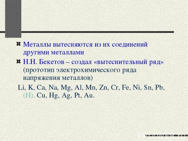 Металлы вытесняются из их соединений другими металлами Н.Н. Бекетов – создал «вытеснительный ряд» (прототип электрохимического ряда напряжения металлов) Li, K, Ca, Na, Mg, Al, Mn, Zn, Cr, Fe, Ni, Sn, Pb, (H), Cu, Hg, Ag, Pt, Au.