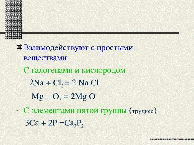 Взаимодействуют с простыми веществами С галогенами и кислородом 2Na + Cl2 = 2 Na Cl Mg + O2 = 2Mg O C элементами пятой группы (труднее) 3Ca + 2P =Ca3P2