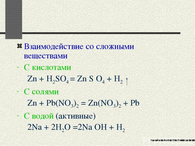 Взаимодействие со сложными веществами С кислотами Zn + H2SO4 = Zn S O4 + H2 C солями Zn + Pb(NO3)2 = Zn(NO3)2 + Pb C водой (активные) 2Na + 2H2O =2Na OH + H2
