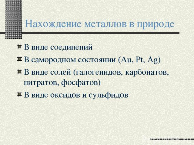 Нахождение металлов в природе В виде соединений В самородном состоянии (Au, Pt, Ag) В виде солей (галогенидов, карбонатов, нитратов, фосфатов) В виде оксидов и сульфидов