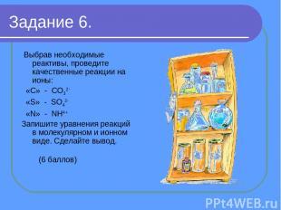 Задание 6. Выбрав необходимые реактивы, проведите качественные реакции на ионы: