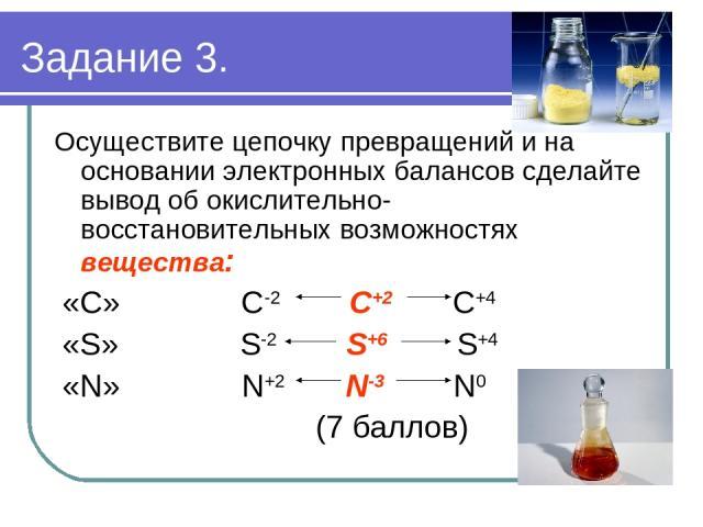Осуществите цепочку превращений и на основании электронных балансов сделайте вывод об окислительно- восстановительных возможностях вещества: «С» С-2 С+2 С+4 «S» S-2 S+6 S+4 «N» N+2 N-3 N0 (7 баллов) Задание 3.