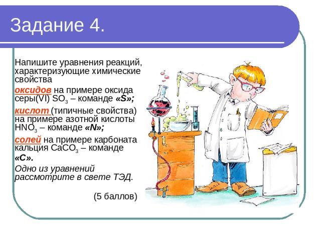 Задание 4. Напишите уравнения реакций, характеризующие химические свойства оксидов на примере оксида серы(VI) SO3 – команде «S»; кислот (типичные свойства) на примере азотной кислоты HNO3 – команде «N»; солей на примере карбоната кальция CaCO3 – ком…