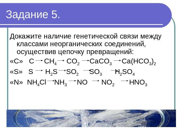 Задание 5. Докажите наличие генетической связи между классами неорганических соединений, осуществив цепочку превращений: «С» C CH4 CO2 CaCO3 Ca(HCO3)2 «S» S H2S SO2 SO3 H2SO4 «N» NH4Cl NH3 NO NO2 НNO3 (4 баллов)