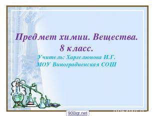 Предмет химии. Вещества. 8 класс. Учитель: Харгелюнова И.Г. МОУ Виноградненская