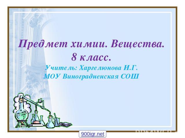 Предмет химии. Вещества. 8 класс. Учитель: Харгелюнова И.Г. МОУ Виноградненская СОШ 900igr.net