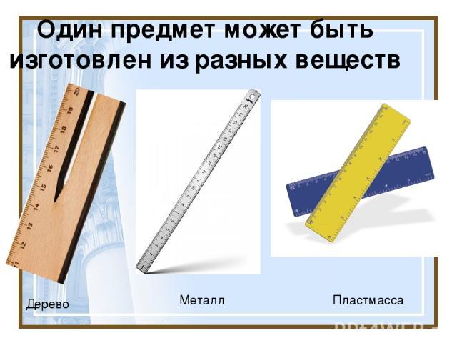 Один предмет может быть изготовлен из разных веществ Дерево Металл Пластмасса