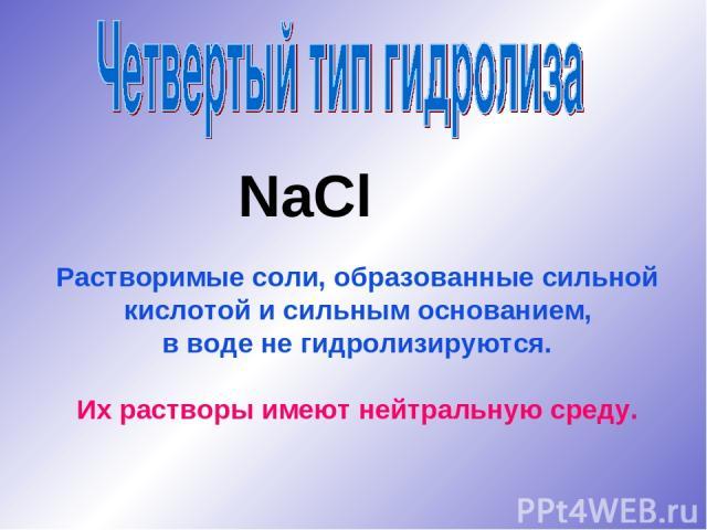 NaCl Растворимые соли, образованные сильной кислотой и сильным основанием, в воде не гидролизируются. Их растворы имеют нейтральную среду.