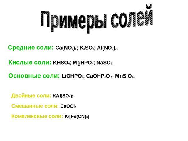 Средние соли: Ca(NO3)2; K2SO4; Al(NO3)3. Кислые соли: KHSO4; MgHPO4; NaSO3. Основные соли: LiOHPO4; CaOHP2O 7; MnSiO4. Двойные соли: KAl(SO4)2 Смешанные соли: CaOCl2 Комплексные соли: K4[Fe(CN)6]