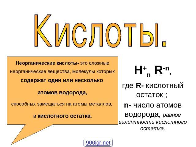H+n R-n, где R- кислотный остаток ; n- число атомов водорода, равное валентности кислотного остатка. Неорганические кислоты- это сложные неорганические вещества, молекулы которых содержат один или несколько атомов водорода, способных замещаться на а…