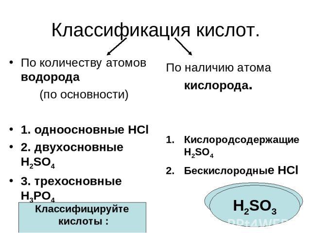 Классификация кислот. По количеству атомов водорода (по основности) 1. одноосновные HCl 2. двухосновные H2SO4 3. трехосновные H3PO4 По наличию атома кислорода. Кислородсодержащие H2SO4 Бескислородные HCl Классифицируйте кислоты : HF H2SO3