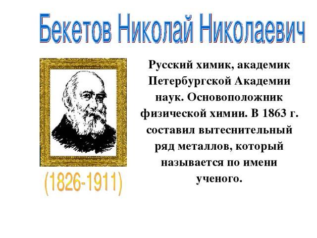 Русский химик, академик Петербургской Академии наук. Основоположник физической химии. В 1863 г. составил вытеснительный ряд металлов, который называется по имени ученого.