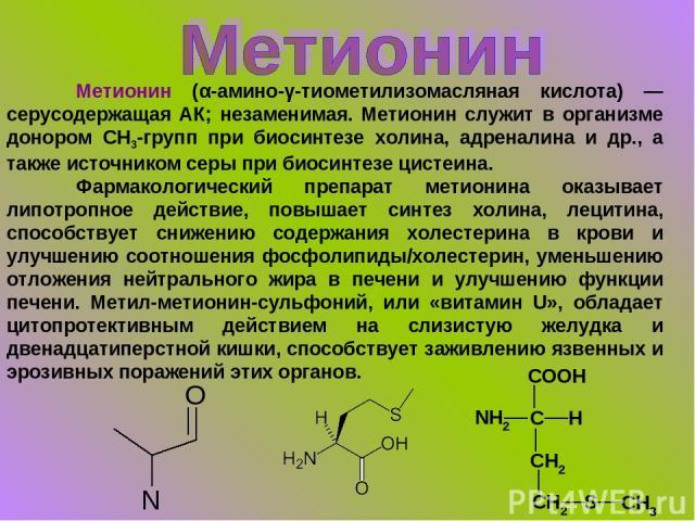 Метионин (α-амино-γ-тиометилизомасляная кислота) — серусодержащая АК; незаменимая. Метионин служит в организме донором СН3-групп при биосинтезе холина, адреналина и др., а также источником серы при биосинтезе цистеина. Фармакологический препарат мет…