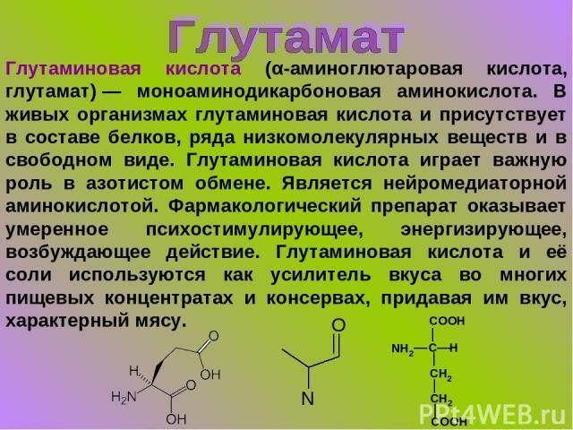 Глутаминовая кислота (α-аминоглютаровая кислота, глутамат)— моноаминодикарбоновая аминокислота. В живых организмах глутаминовая кислота и присутствует в составе белков, ряда низкомолекулярных веществ и в свободном виде. Глутаминовая кислота играет …