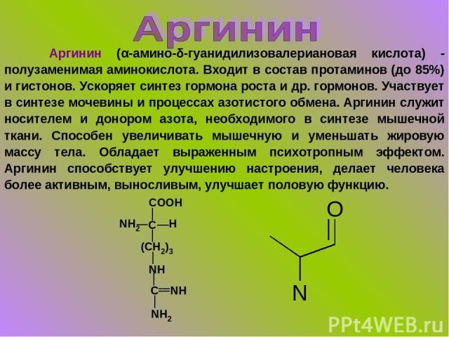 Аргинин (α-амино-δ-гуанидилизовалериановая кислота) - полузаменимая аминокислота. Входит в состав протаминов (до 85%) и гистонов. Ускоряет синтез гормона роста и др. гормонов. Участвует в синтезе мочевины и процессах азотистого обмена. Аргинин служи…