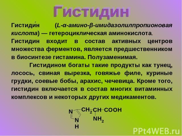 Гистиди н (L-α-амино-β-имидазолилпропионовая кислота) — гетероциклическая аминокислота. Гистидин входит в состав активных центров множества ферментов, является предшественником в биосинтезе гистамина. Полузаменимая. Гистидином богаты такие продукты …