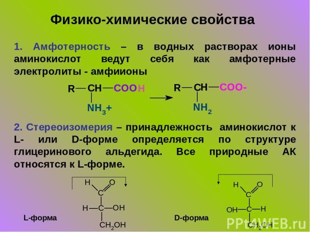 1. Амфотерность – в водных растворах ионы аминокислот ведут себя как амфотерные электролиты - амфиионы 2. Стереоизомерия – принадлежность аминокислот к L- или D-форме определяется по структуре глицеринового альдегида. Все природные АК относятся к L-…
