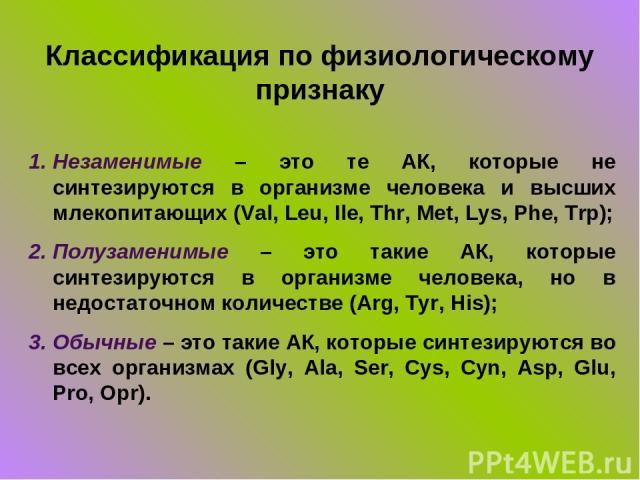 Классификация по физиологическому признаку Незаменимые – это те АК, которые не синтезируются в организме человека и высших млекопитающих (Val, Leu, Ile, Thr, Met, Lys, Phe, Trp); Полузаменимые – это такие АК, которые синтезируются в организме челове…