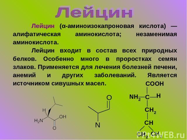 Лейцин (α-аминоизокапроновая кислота) — алифатическая аминокислота; незаменимая аминокислота. Лейцин входит в состав всех природных белков. Особенно много в проростках семян злаков. Применяется для лечения болезней печени, анемий и других заболевани…