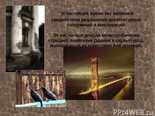В настоящее время мы являемся свидетелями разрушения архитектурных сооружений и