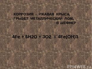 КОРРОЗИЯ - РЖАВАЯ КРЫСА, ГРЫЗЕТ МЕТАЛЛИЧЕСКИЙ ЛОМ, В ШЕФНЕР 4Fe + 6H2O + 3O2 = 4