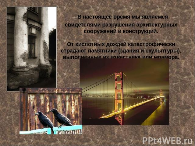В настоящее время мы являемся свидетелями разрушения архитектурных сооружений и конструкций. От кислотных дождей катастрофически страдают памятники (здания и скульптуры), выполненные из известняка или мрамора.
