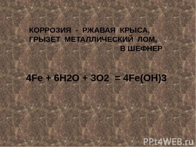 КОРРОЗИЯ - РЖАВАЯ КРЫСА, ГРЫЗЕТ МЕТАЛЛИЧЕСКИЙ ЛОМ, В ШЕФНЕР 4Fe + 6H2O + 3O2 = 4Fe(OH)3