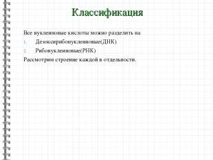 Классификация Все нуклеиновые кислоты можно разделить на Дезоксирибонуклеиновые(
