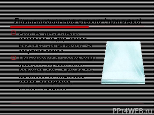 Ламинированное стекло (триплекс) Архитектурное стекло, состоящее из двух стекол, между которыми находится защитная пленка. Применяется при остеклении фасадов, слуховых окон, балконов, окон, а также при изготовлении стеклянных столов, аквариумов, сте…