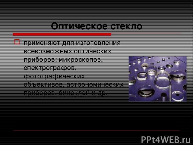 Оптическое стекло применяют для изготовления всевозможных оптических приборов: микроскопов, спектрографов, фотографических объективов, астрономических приборов, биноклей и др.