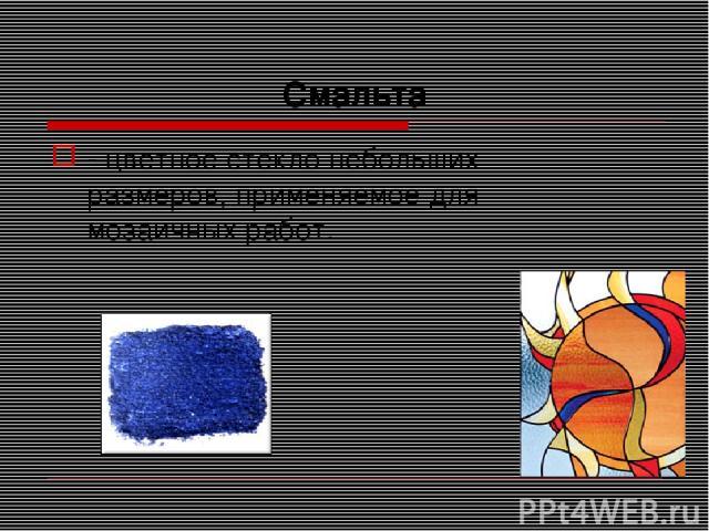 Смальта - цветное стекло небольших размеров, применяемое для мозаичных работ.