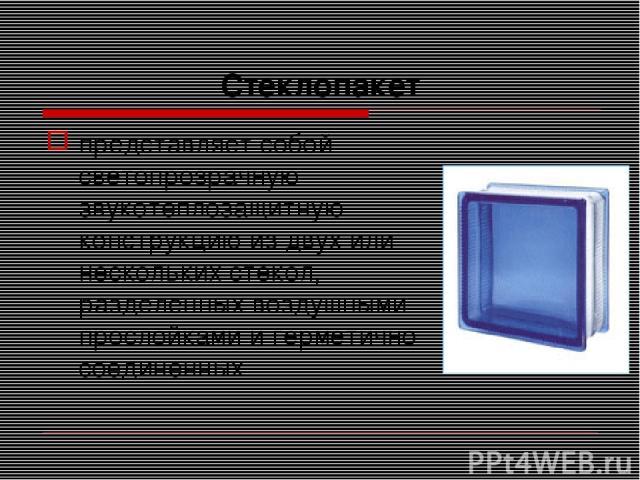Стеклопакет представляет собой светопрозрачную звукотеплозащитную конструкцию из двух или нескольких стекол, разделенных воздушными прослойками и герметично соединенных
