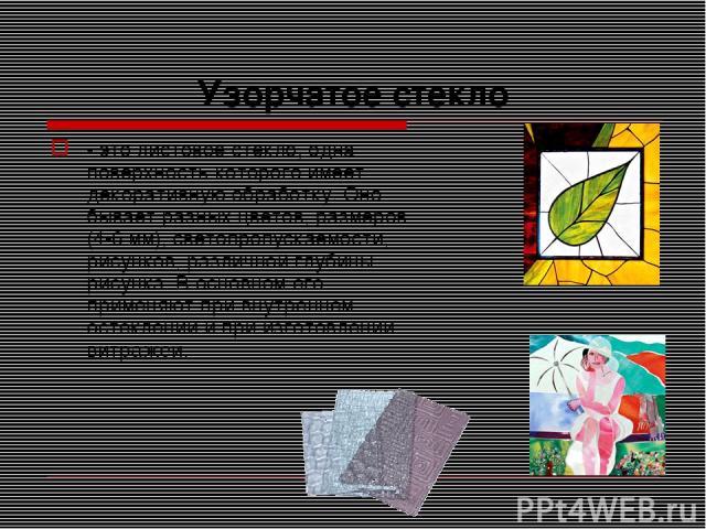 Узорчатое стекло - это листовое стекло, одна поверхность которого имеет декоративную обработку. Оно бывает разных цветов, размеров (4-6 мм), светопропускаемости, рисунков, различной глубины рисунка. В основном его применяют при внутреннем остеклении…