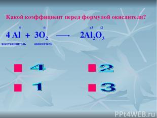 ok нет нет нет Какой коэффициент перед формулой окислителя? Al + O2 Al2O3 0 0 +3