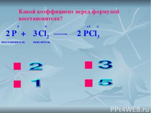 ok нет нет нет Какой коэффициент перед формулой восстановителя? P + Cl2 PCl3 0 0