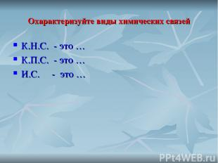 Охарактеризуйте виды химических связей К.Н.С. - это … К.П.С. - это … И.С. - это
