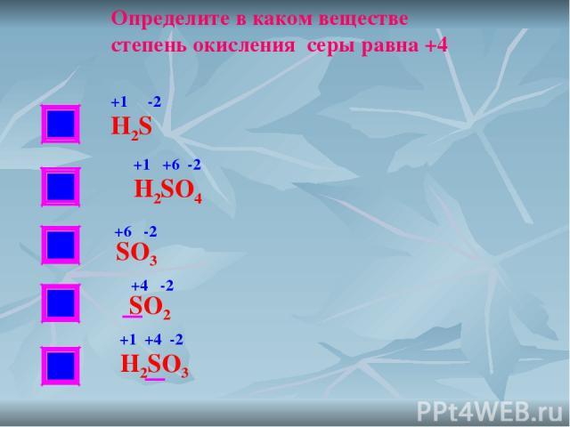 НЕТ НЕТ НЕТ Определите в каком веществе степень окисления серы равна +4 Н2S H2SO4 SO3 SO2 H2SO3 +1 -2 +1 +6 -2 +6 -2 +4 -2 +1 +4 -2