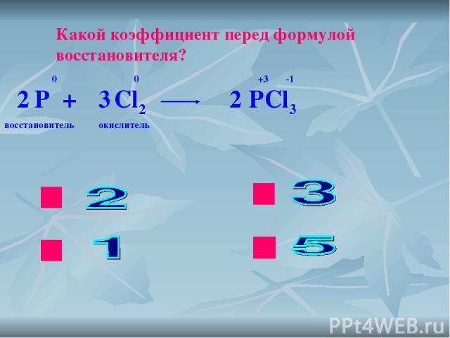 ok нет нет нет Какой коэффициент перед формулой восстановителя? P + Cl2 PCl3 0 0 +3 -1 2 2 3 восстановитель окислитель