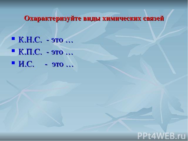 Охарактеризуйте виды химических связей К.Н.С. - это … К.П.С. - это … И.С. - это …