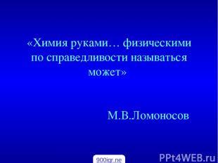 «Химия руками… физическими по справедливости называться может» М.В.Ломоносов 900