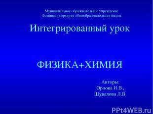 Интегрированный урок ФИЗИКА+ХИМИЯ Авторы: Орлова И.В., Шувалова Л.В. Муниципальн