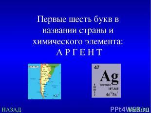 НАЗАД ВЫХОД Первые шесть букв в названии страны и химического элемента: А Р Г Е