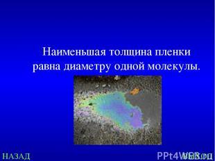 НАЗАД ВЫХОД Наименьшая толщина пленки равна диаметру одной молекулы.