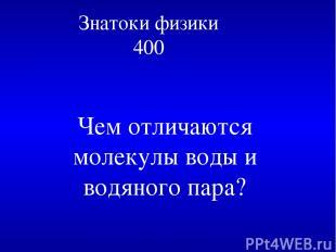 Знатоки физики 400 Чем отличаются молекулы воды и водяного пара?